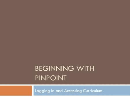 BEGINNING WITH PINPOINT Logging in and Accessing Curriculum.