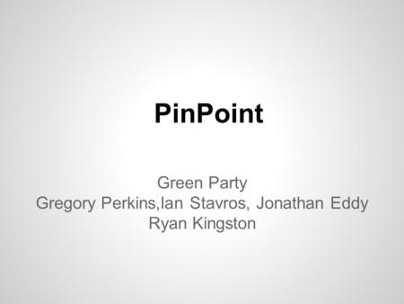 PinPoint Green Party Gregory Perkins,Ian Stavros, Jonathan Eddy Ryan Kingston.