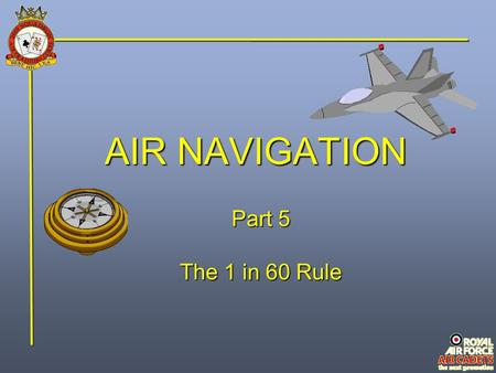 AIR NAVIGATION Part 5 The 1 in 60 Rule. Introduction In modern aircraft it is often necessary to do quick mental calculations to check that the navigational.