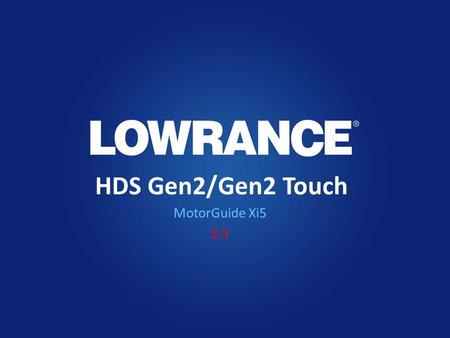 HDS Gen2/Gen2 Touch MotorGuide Xi5 3.5. Features Software version 3.5 will give HDS Gen2* and Gen2 Touch users the following features: – Control of the.