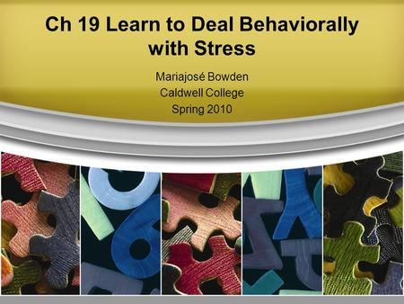Ch 19 Learn to Deal Behaviorally with Stress Mariajosé Bowden Caldwell College Spring 2010.