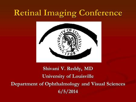 Retinal Imaging Conference Shivani V. Reddy, MD University of Louisville Department of Ophthalmology and Visual Sciences 6/5/2014.
