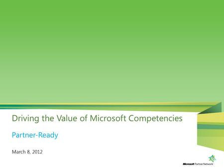 Driving the Value of Microsoft Competencies March 8, 2012 Partner-Ready.