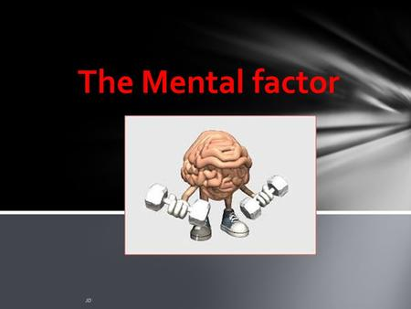 The Mental factor JD. Plagiarism Warning Throughout this power point there are sample answers. Please note that these sample answers are not to be used.