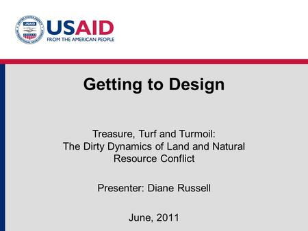 Getting to Design Treasure, Turf and Turmoil: The Dirty Dynamics of Land and Natural Resource Conflict Presenter: Diane Russell June, 2011.
