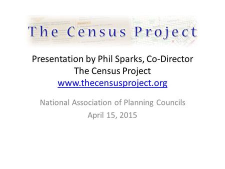 Presentation by Phil Sparks, Co-Director The Census Project www.thecensusproject.org www.thecensusproject.org National Association of Planning Councils.