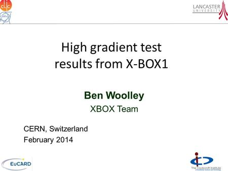 High gradient test results from X-BOX1 Ben Woolley XBOX Team CERN, Switzerland February 2014.