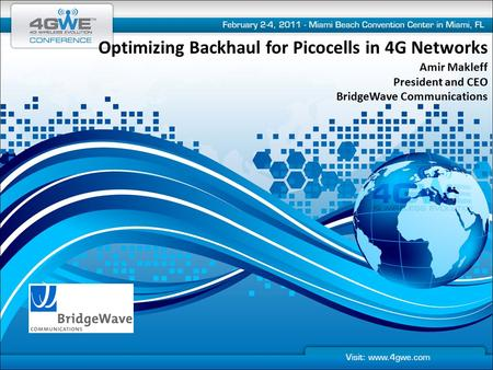 Optimizing Backhaul for Picocells in 4G Networks Amir Makleff President and CEO BridgeWave Communications.