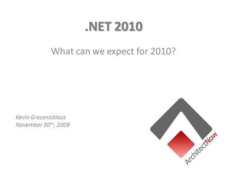 .NET 2010 What can we expect for 2010? Kevin Grossnicklaus November 30 th, 2009.