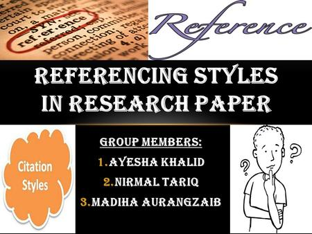GROUP MEMBERS: 1.AYESHA KHALID 2.NIRMAL TARIQ 3.MADIHA AURANGZAIB REFERENCING STYLES IN RESEARCH PAPER.