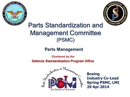 Chartered by the Defense Standardization Program Office Boeing Industry Co-Lead Spring PSMC, LMI 29 Apr 2014 Parts Standardization and Management Committee.