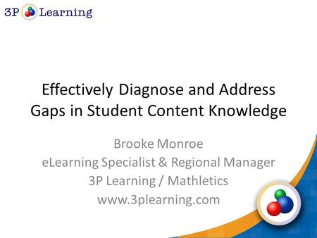 Effectively Diagnose and Address Gaps in Student Content Knowledge Brooke Monroe eLearning Specialist & Regional Manager 3P Learning / Mathletics www.3plearning.com.