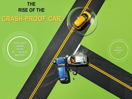 THE RISE OF THE CRASH-PROOF CAR John Capp & Bakhtiar Litkouhi IEEE Spectrum May 2014 IS 376 September 4, 2014.