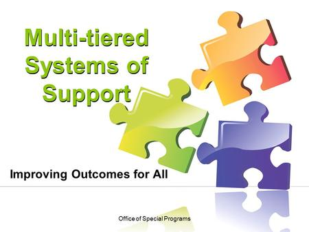 Multi-tiered Systems of Support Improving Outcomes for All Office of Special Programs.