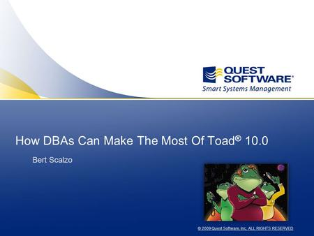 © 2009 Quest Software, Inc. ALL RIGHTS RESERVED How DBAs Can Make The Most Of Toad ® 10.0 Bert Scalzo.