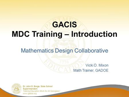 "Dr. John D. Barge, State School Superintendent ""Making Education Work for All Georgians"" www.gadoe.org GACIS MDC Training – Introduction Mathematics Design."