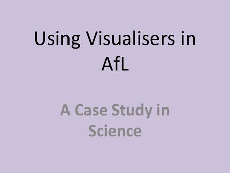 Using Visualisers in AfL A Case Study in Science.
