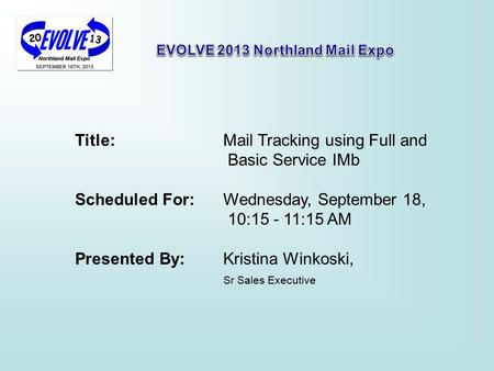 Title: Mail Tracking using Full and Basic Service IMb Scheduled For: Wednesday, September 18, 10:15 - 11:15 AM Presented By: Kristina Winkoski, Sr Sales.