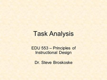 Task Analysis EDU 553 – Principles of Instructional Design Dr. Steve Broskoske.