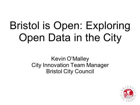 Bristol is Open: Exploring Open Data in the City Kevin O'Malley City Innovation Team Manager Bristol City Council.