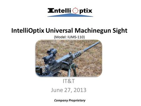 IntelliOptix Universal Machinegun Sight (Model: IUMS-110) IT&T June 27, 2013 Company Proprietary.