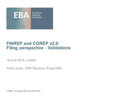 © EBA | European Banking Authority FINREP and COREP v2.0: Filing perspective - Validations 19 June 2013 | London Owen Jones | CRR Taxonomy Project EBA.