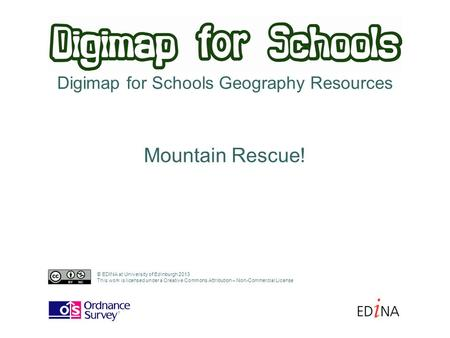 Digimap for Schools Geography Resources Mountain Rescue! © EDINA at University of Edinburgh 2013 This work is licensed under a Creative Commons Attribution.
