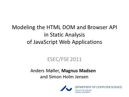 1 / 28 Modeling the HTML DOM and Browser API in Static Analysis of JavaScript Web Applications ESEC/FSE 2011 Anders Møller, Magnus Madsen and Simon Holm.