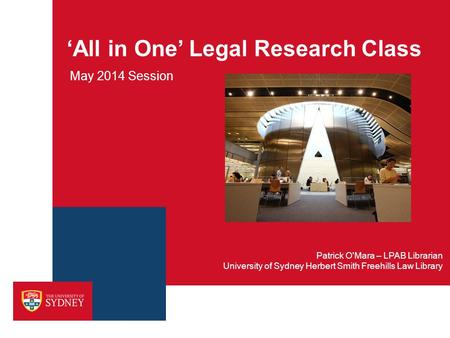 'All in One' Legal Research Class May 2014 Session University of Sydney Herbert Smith Freehills Law Library Patrick O'Mara – LPAB Librarian.
