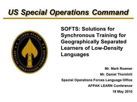 US Special Operations Command Mr. Mark Roemer Mr. Daniel Thornhill Special Operations Forces Language Office AFPAK LEARN Conference 18 May 2010 SOFTS: