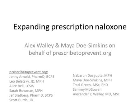 Expanding prescription naloxone Alex Walley & Maya Doe-Simkins on behalf of prescribetoprevent.org prescribetoprevent.org: Jenny Arnold, PharmD, BCPS Leo.