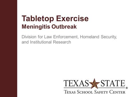 Texas School Safety Centerwww.txssc.txstate.edu Tabletop Exercise Meningitis Outbreak Division for Law Enforcement, Homeland Security, and Institutional.