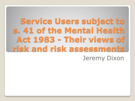 Service Users subject to s. 41 of the Mental Health Act 1983 - Their views of risk and risk assessments Jeremy Dixon.