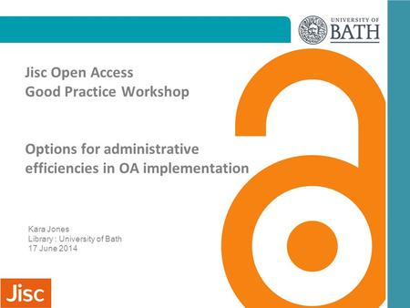 Jisc Open Access Good Practice Workshop Options for administrative efficiencies in OA implementation Kara Jones Library : University of Bath 17 June 2014.