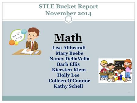 STLE Bucket Report November 2014 Math Lisa Alibrandi Mary Beebe Nancy DellaVella Barb Ellis Kiersten Klem Holly Lee Colleen O'Connor Kathy Schell 1.