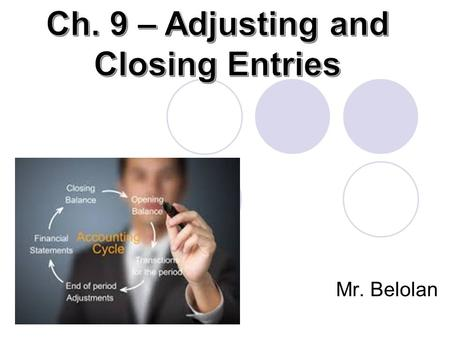 Mr. Belolan. Objectives 1. Explain the purpose of adjusting and closing entries by journalizing and posting several transactions 2. Using the completed.