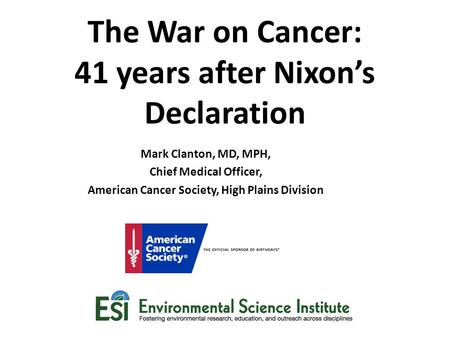 The War on Cancer: 41 years after Nixon's Declaration Mark Clanton, MD, MPH, Chief Medical Officer, American Cancer Society, High Plains Division.