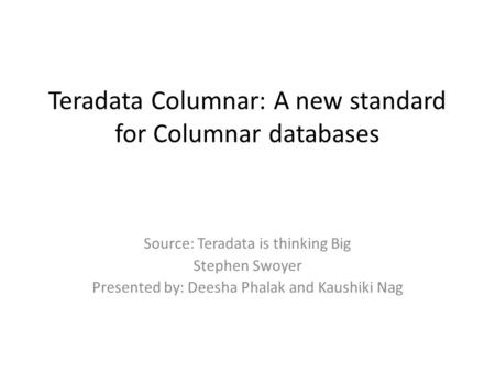 Teradata Columnar: A new standard for Columnar databases Source: Teradata is thinking Big Stephen Swoyer Presented by: Deesha Phalak and Kaushiki Nag.