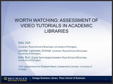 Kresge Business Library Ross School of Business 1 WORTH WATCHING: ASSESSMENT OF VIDEO TUTORIALS IN ACADEMIC LIBRARIES Sally Ziph (Librarian, Ross School.