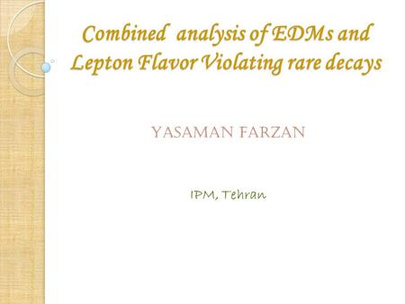Combined analysis of EDMs and Lepton Flavor Violating rare decays YASAMAN FARZAN IPM, Tehran.