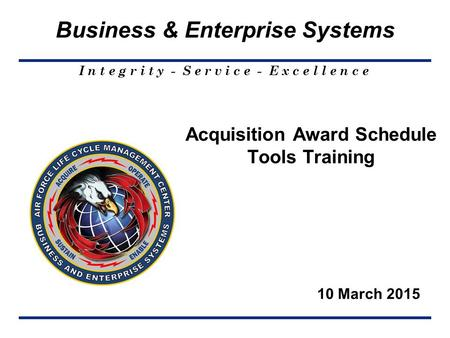 I n t e g r i t y - S e r v i c e - E x c e l l e n c e Business & Enterprise Systems 10 March 2015 Acquisition Award Schedule Tools Training.