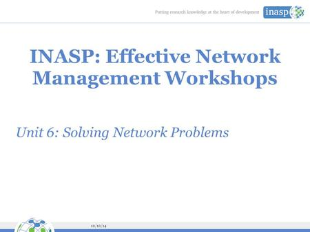 10/10/14 INASP: Effective Network Management Workshops Unit 6: Solving Network Problems.