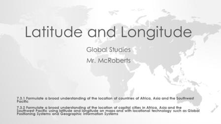 Latitude and Longitude Global Studies Mr. McRoberts 7.3.1 Formulate a broad understanding of the location of countries of Africa, Asia and the Southwest.