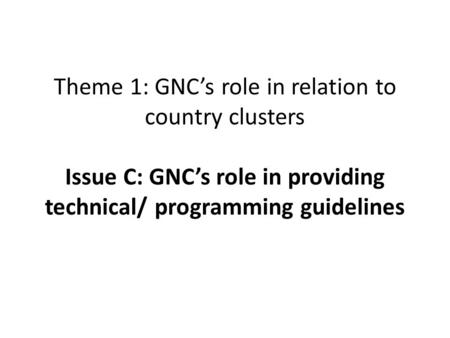 Theme 1: GNC's role in relation to country clusters Issue C: GNC's role in providing technical/ programming guidelines.