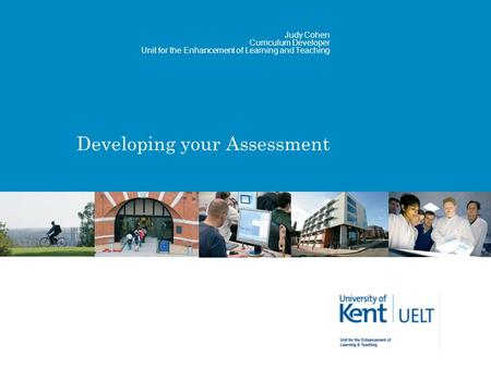 Developing your Assessment Judy Cohen Curriculum Developer Unit for the Enhancement of Learning and Teaching.