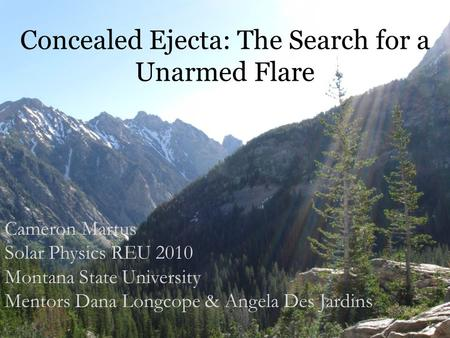 Concealed Ejecta: The Search for a Unarmed Flare Cameron Martus Solar Physics REU 2010 Montana State University Mentors Dana Longcope & Angela Des Jardins.