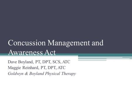 Concussion Management and Awareness Act Dave Boyland, PT, DPT, SCS, ATC Maggie Reinhard, PT, DPT, ATC Goldwyn & Boyland Physical Therapy.