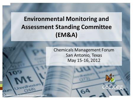 Environmental Monitoring and Assessment Standing Committee (EM&A) Chemicals Management Forum San Antonio, Texas May 15-16, 2012 Commission for Environmental.