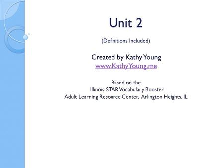 Unit 2 (Definitions Included) Created by Kathy Young www.KathyYoung.me Based on the Illinois STAR Vocabulary Booster Adult Learning Resource Center, Arlington.