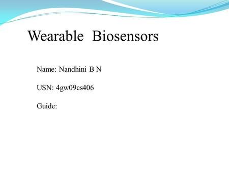 Wearable Biosensors Name: Nandhini B N USN: 4gw09cs406 Guide: